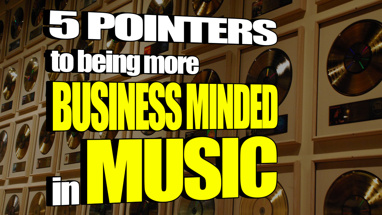 5 Pointers to Being More Business Minded in Music